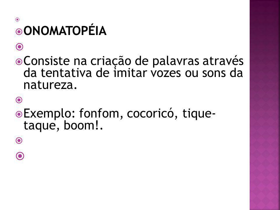 ONOMATOPÉIA Consiste na criação de palavras através da tentativa de imitar vozes ou sons da natureza. Exemplo: fonfom, cocoricó, tique- taque, boom!.