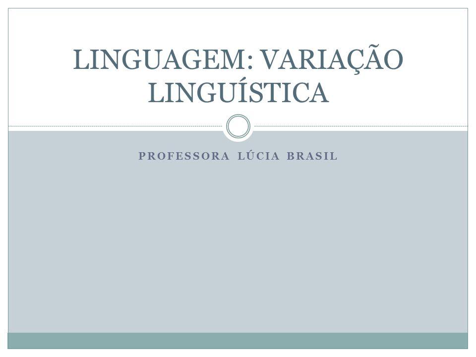 PROFESSORA LÚCIA BRASIL LINGUAGEM: VARIAÇÃO LINGUÍSTICA