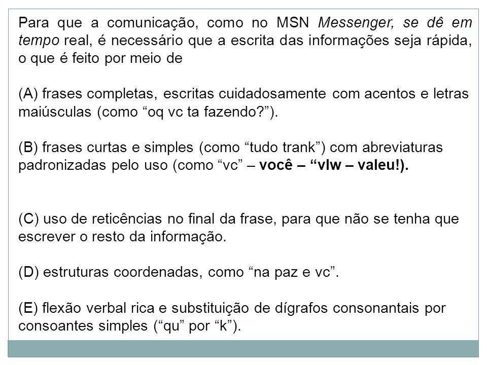 Para que a comunicação, como no MSN Messenger, se dê em tempo real, é necessário que a escrita das informações seja rápida, o que é feito por meio de (A) frases completas, escritas cuidadosamente com acentos e letras maiúsculas (como oq vc ta fazendo?).