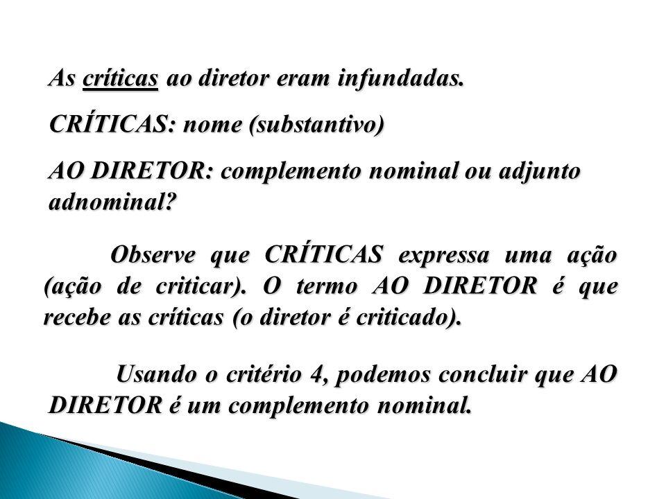 As críticas ao diretor eram infundadas. CRÍTICAS: nome (substantivo) CRÍTICAS: nome (substantivo) AO DIRETOR: complemento nominal ou adjunto adnominal
