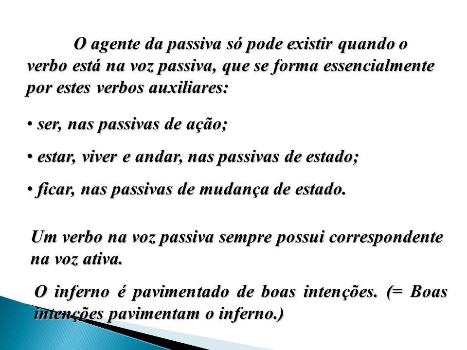 O agente da passiva só pode existir quando o verbo está na voz passiva, que se forma essencialmente por estes verbos auxiliares: ser, nas passivas de