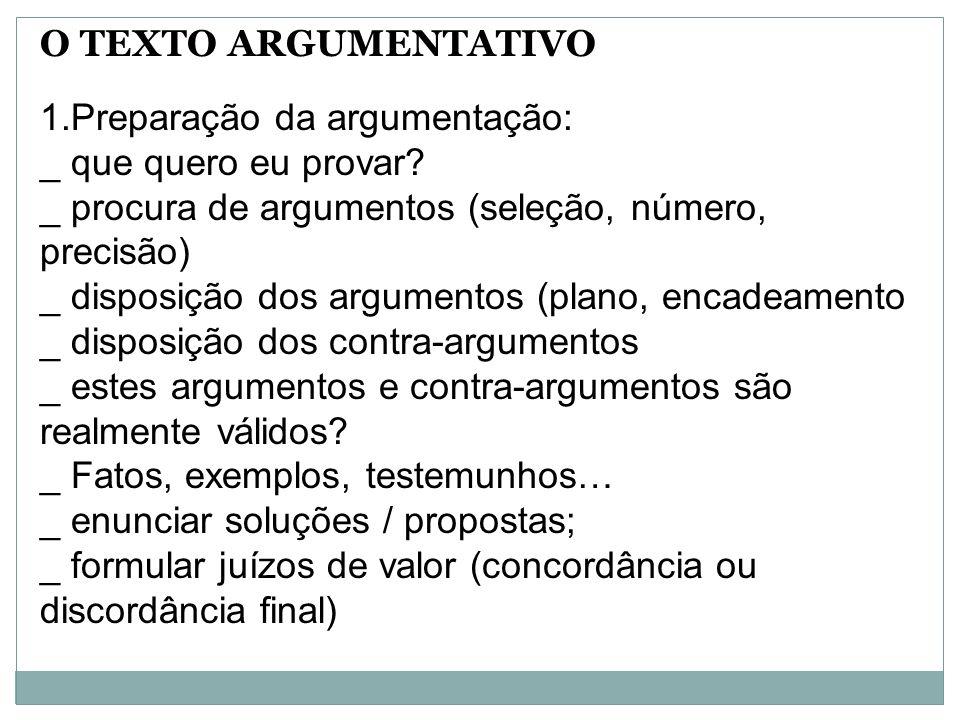 O TEXTO ARGUMENTATIVO 1.Preparação da argumentação: _ que quero eu provar? _ procura de argumentos (seleção, número, precisão) _ disposição dos argume