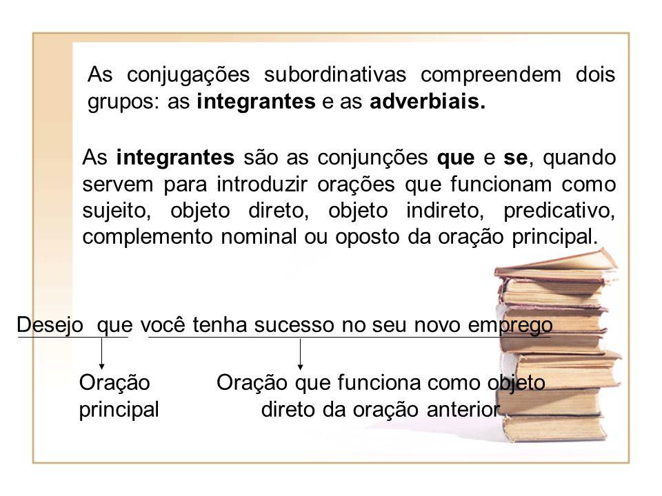 As conjugações subordinativas compreendem dois grupos: as integrantes e as adverbiais. As integrantes são as conjunções que e se, quando servem para i
