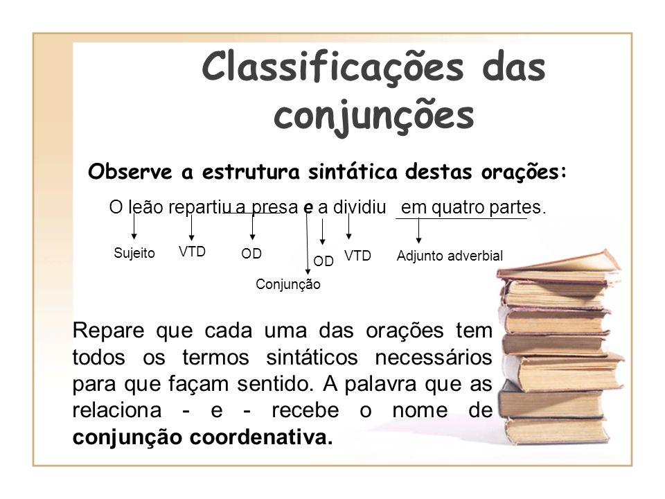 Classificações das conjunções Observe a estrutura sintática destas orações: O leão repartiu a presa e a dividiu em quatro partes. Sujeito VTD OD Conju