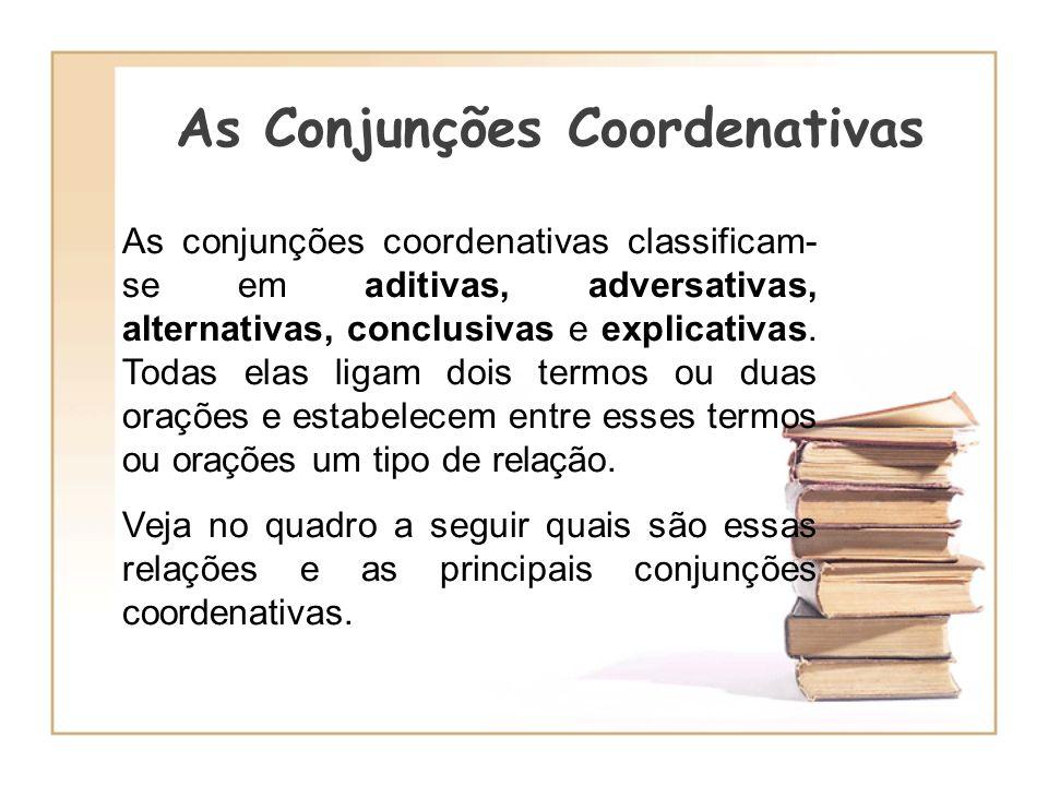 As Conjunções Coordenativas As conjunções coordenativas classificam- se em aditivas, adversativas, alternativas, conclusivas e explicativas. Todas ela