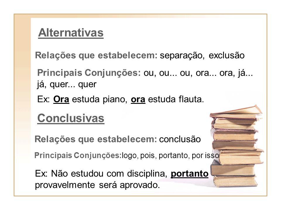 Alternativas Relações que estabelecem: separação, exclusão Principais Conjunções: ou, ou... ou, ora... ora, já... já, quer... quer Ex: Ora estuda pian