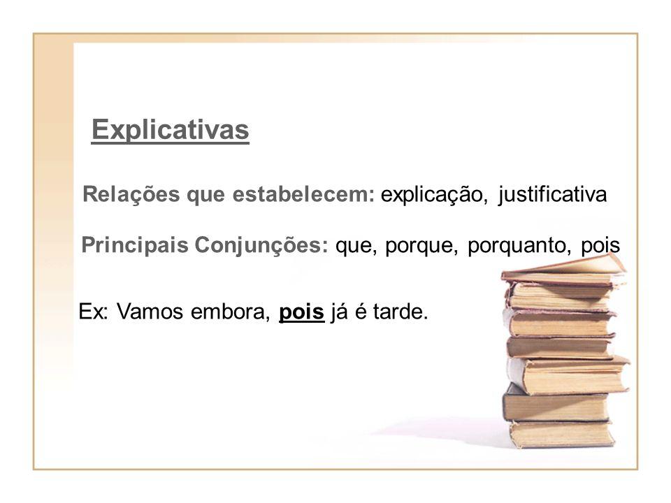 Explicativas Relações que estabelecem: explicação, justificativa Principais Conjunções: que, porque, porquanto, pois Ex: Vamos embora, pois já é tarde