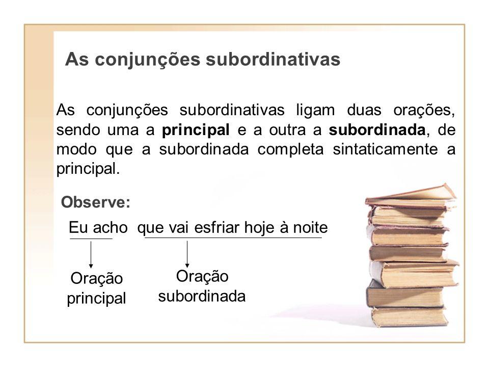 As conjunções subordinativas As conjunções subordinativas ligam duas orações, sendo uma a principal e a outra a subordinada, de modo que a subordinada