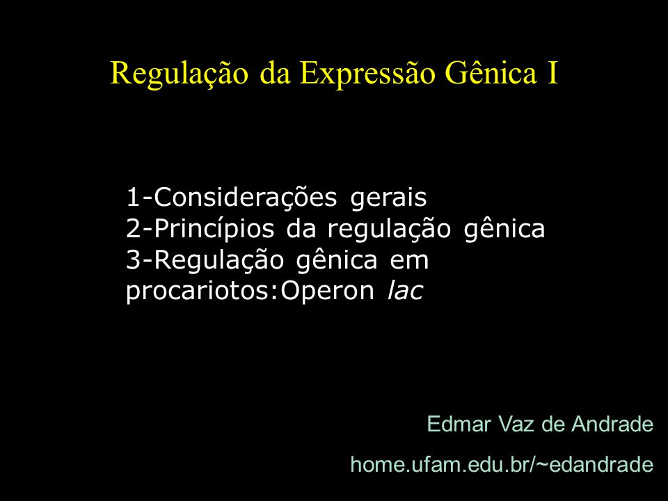 Regulação da Expressão Gênica I Edmar Vaz de Andrade home.ufam.edu.br/~edandrade 1-Considerações gerais 2-Princípios da regulação gênica 3-Regulação g
