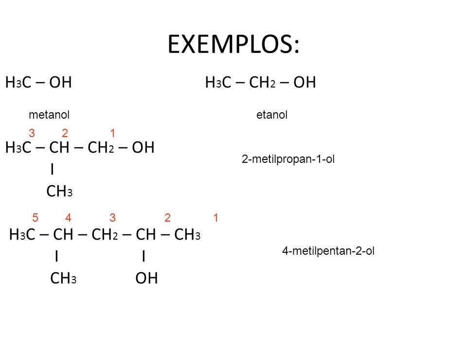 EXEMPLOS: H 3 C – OH H 3 C – CH 2 – OH H 3 C – CH – CH 2 – OH I CH 3 H 3 C – CH – CH 2 – CH – CH 3 I I CH 3 OH metanoletanol 123 2-metilpropan-1-ol 15432 4-metilpentan-2-ol