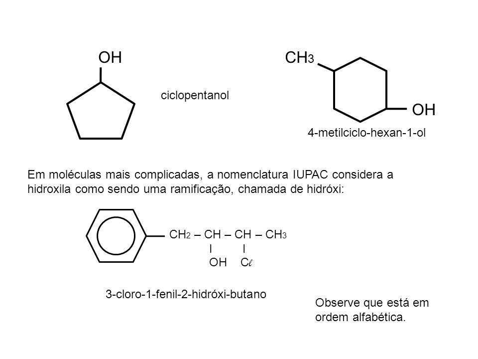 OH CH 3 Em moléculas mais complicadas, a nomenclatura IUPAC considera a hidroxila como sendo uma ramificação, chamada de hidróxi: CH 2 – CH – CH – CH 3 I I OH C l 3-cloro-1-fenil-2-hidróxi-butano Observe que está em ordem alfabética.