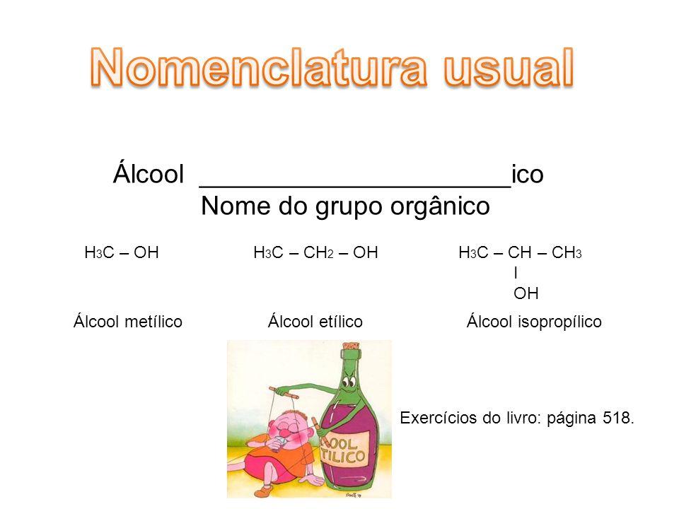 Álcool _____________________ico Nome do grupo orgânico H 3 C – OH H 3 C – CH 2 – OH H 3 C – CH – CH 3 I OH Álcool metílico Álcool etílico Álcool isopropílico Exercícios do livro: página 518.