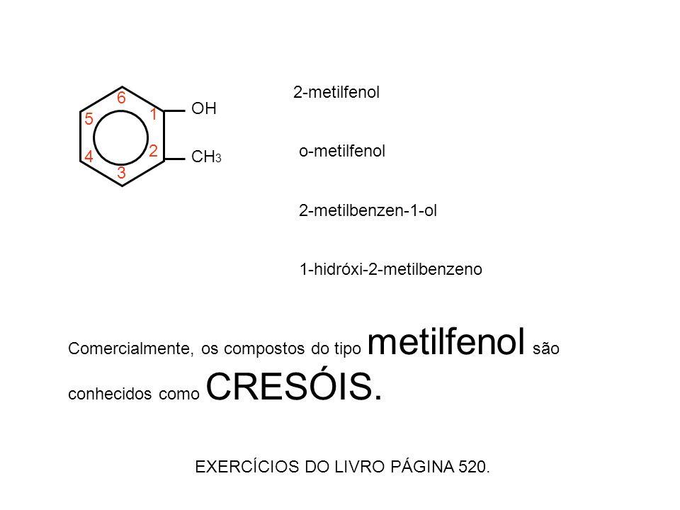OH CH 3 1 2 3 4 5 6 2-metilfenol o-metilfenol 2-metilbenzen-1-ol 1-hidróxi-2-metilbenzeno Comercialmente, os compostos do tipo metilfenol são conhecidos como CRESÓIS.