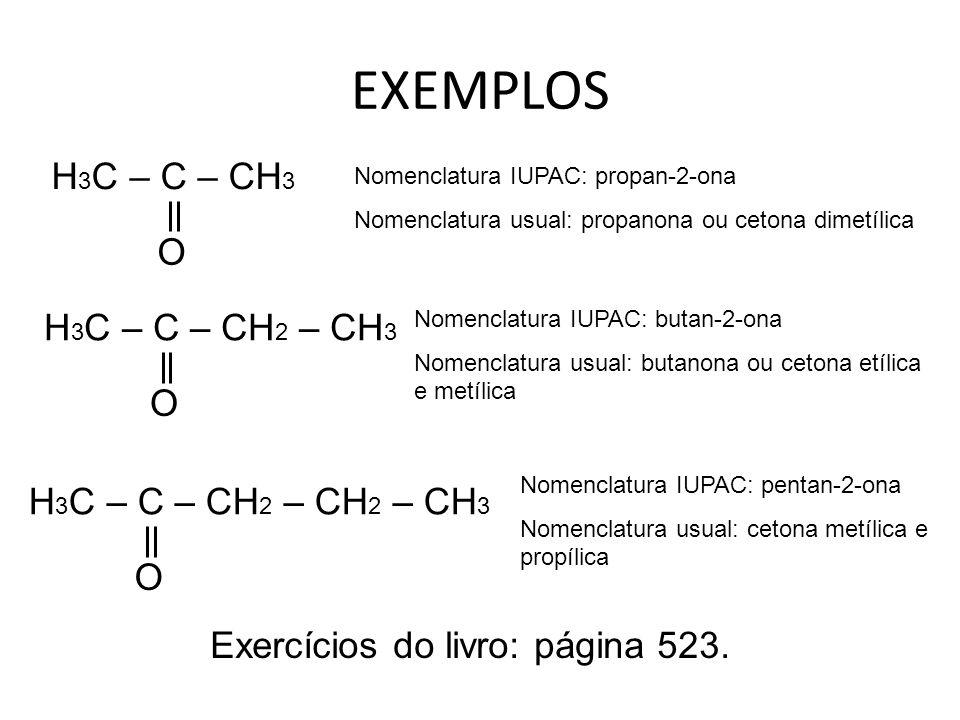 EXEMPLOS H 3 C – C – CH 3 O Nomenclatura IUPAC: propan-2-ona Nomenclatura usual: propanona ou cetona dimetílica H 3 C – C – CH 2 – CH 3 O Nomenclatura IUPAC: butan-2-ona Nomenclatura usual: butanona ou cetona etílica e metílica H 3 C – C – CH 2 – CH 2 – CH 3 O Nomenclatura IUPAC: pentan-2-ona Nomenclatura usual: cetona metílica e propílica Exercícios do livro: página 523.