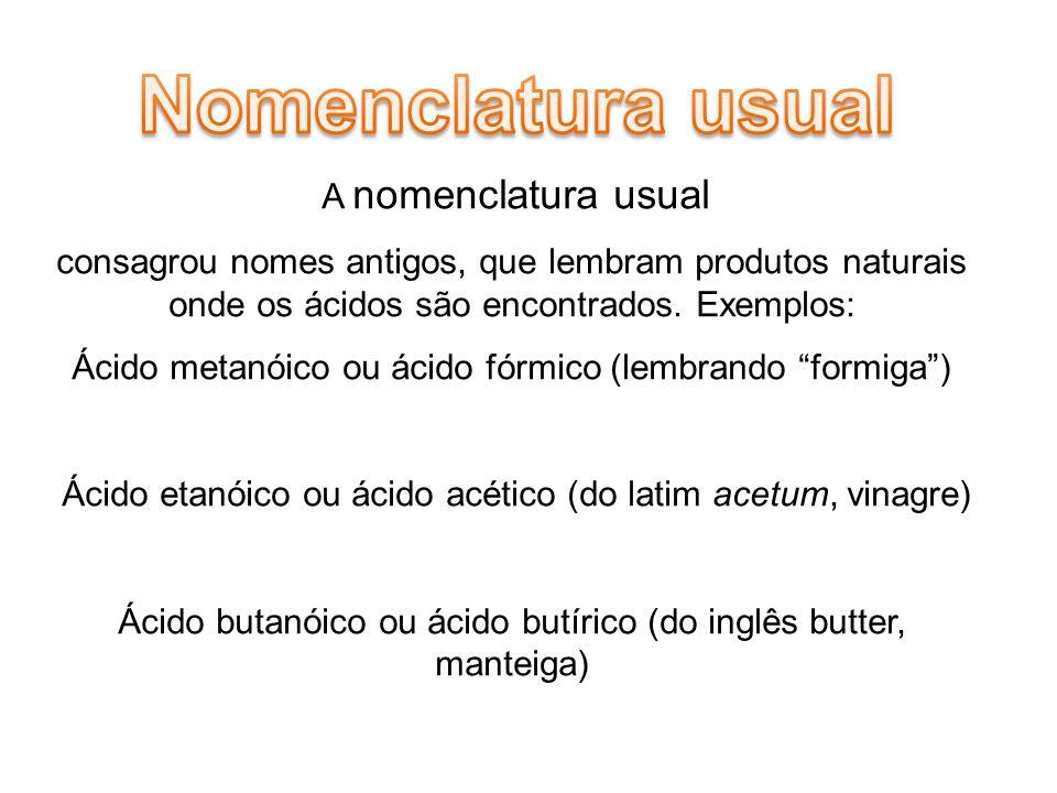 A nomenclatura usual consagrou nomes antigos, que lembram produtos naturais onde os ácidos são encontrados.