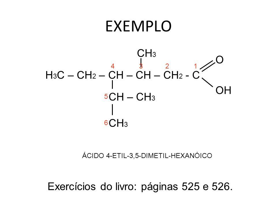EXEMPLO H 3 C – CH 2 – CH – CH – CH 2 - C CH – CH 3 CH 3 O OH 1234 5 6 ÁCIDO 4-ETIL-3,5-DIMETIL-HEXANÓICO Exercícios do livro: páginas 525 e 526.