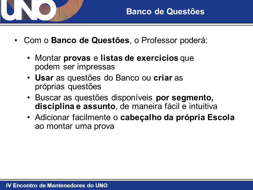 IV Encontro de Mantenedores do UNO Banco de Questões Com o Banco de Questões, o Professor poderá: Montar provas e listas de exercícios que podem ser i