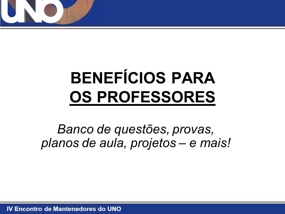 IV Encontro de Mantenedores do UNO BENEFÍCIOS PARA OS PROFESSORES Banco de questões, provas, planos de aula, projetos – e mais!