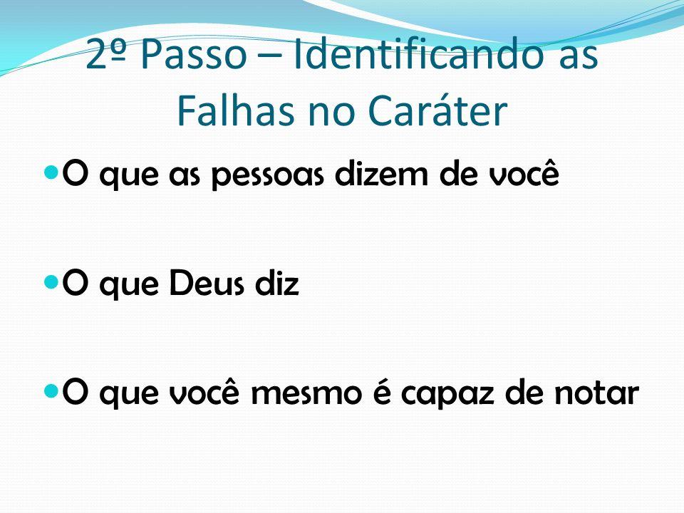 2º Passo – Identificando as Falhas no Caráter O que as pessoas dizem de você O que Deus diz O que você mesmo é capaz de notar