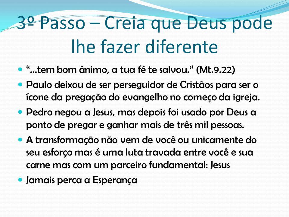 3º Passo – Creia que Deus pode lhe fazer diferente...tem bom ânimo, a tua fé te salvou. (Mt.9.22) Paulo deixou de ser perseguidor de Cristãos para ser