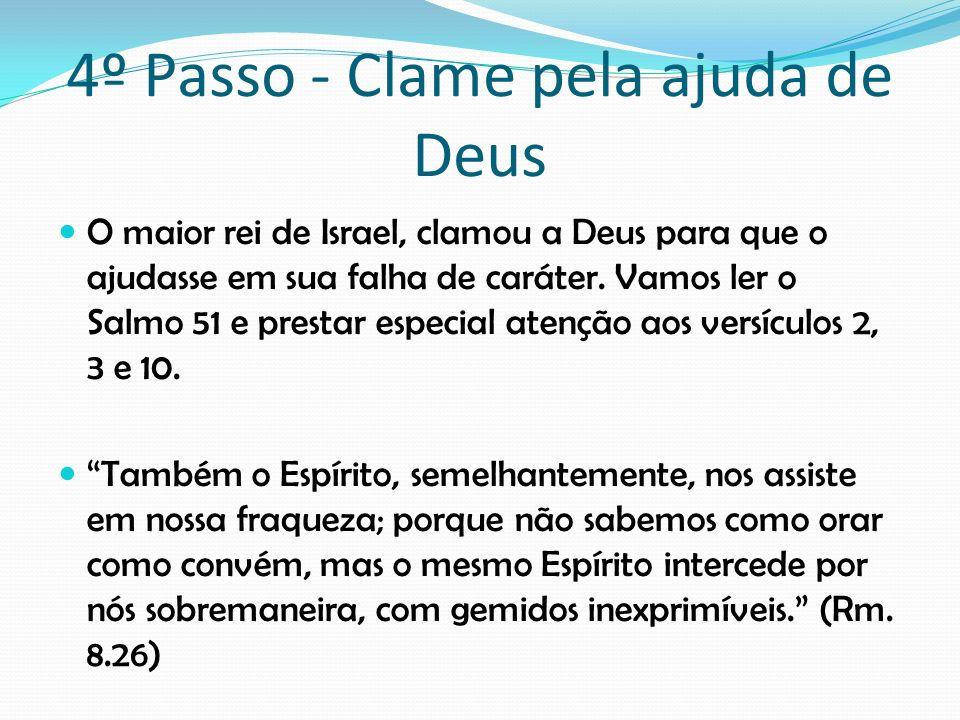 4º Passo - Clame pela ajuda de Deus O maior rei de Israel, clamou a Deus para que o ajudasse em sua falha de caráter. Vamos ler o Salmo 51 e prestar e