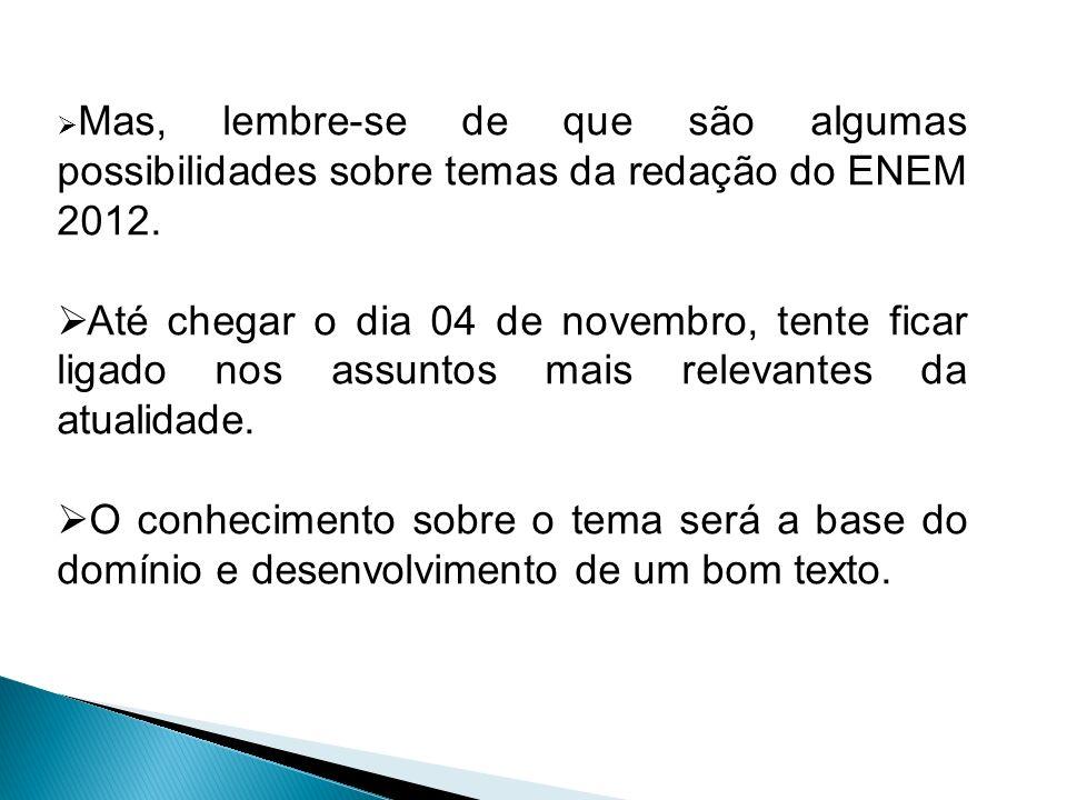 Mas, lembre-se de que são algumas possibilidades sobre temas da redação do ENEM 2012. Até chegar o dia 04 de novembro, tente ficar ligado nos assuntos