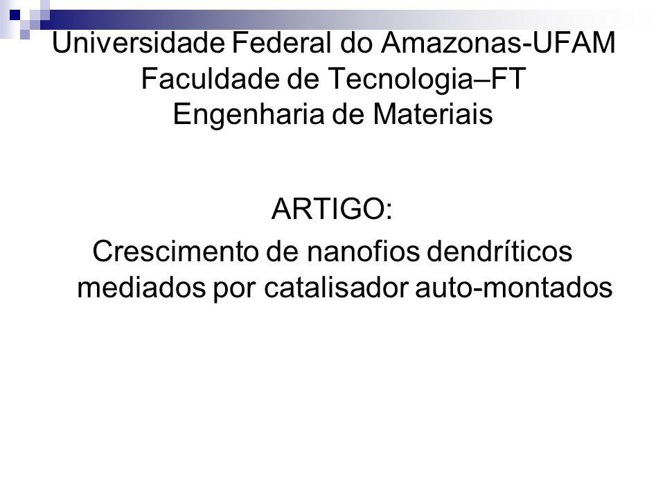 ARTIGO: Crescimento de nanofios dendríticos mediados por catalisador auto-montados Universidade Federal do Amazonas-UFAM Faculdade de Tecnologia–FT En