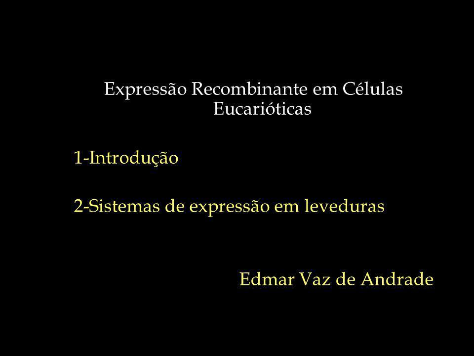 Expressão Recombinante em Células Eucarióticas 1-Introdução 2-Sistemas de expressão em leveduras Edmar Vaz de Andrade