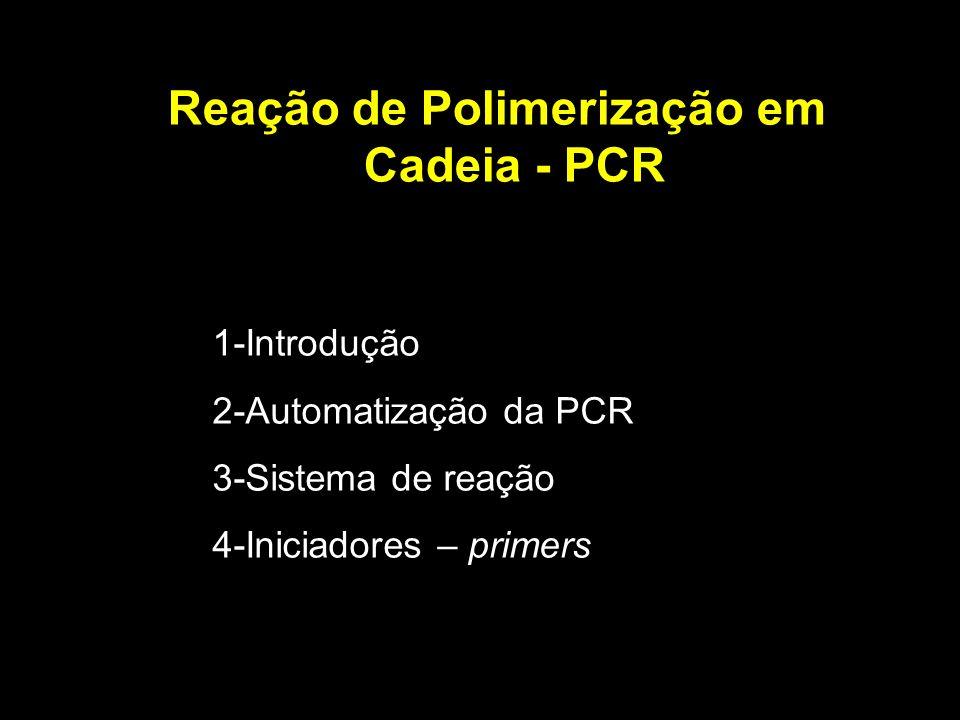 Reação de Polimerização em Cadeia - PCR 1-Introdução 2-Automatização da PCR 3-Sistema de reação 4-Iniciadores – primers