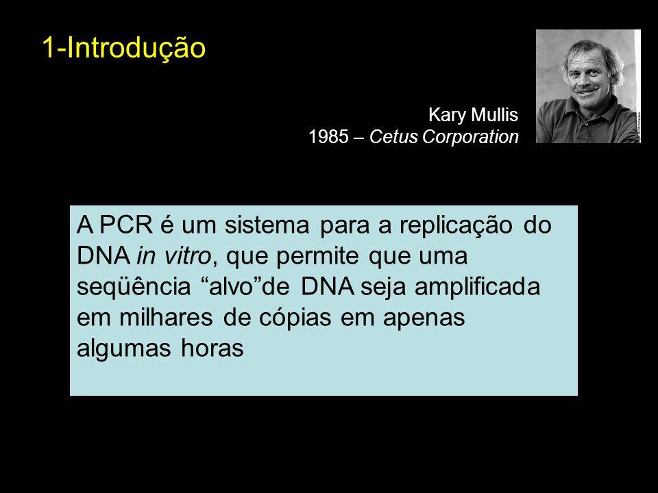 1-Introdução Kary Mullis 1985 – Cetus Corporation A PCR é um sistema para a replicação do DNA in vitro, que permite que uma seqüência alvode DNA seja