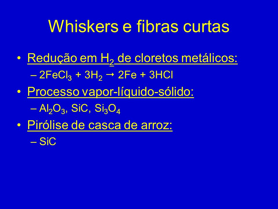 Whiskers e fibras curtas Redução em H 2 de cloretos metálicos: –2FeCl 3 + 3H 2 2Fe + 3HCl Processo vapor-líquido-sólido: –Al 2 O 3, SiC, Si 3 O 4 Piró