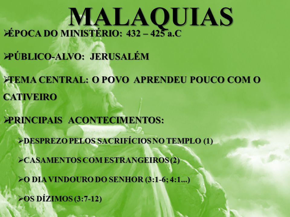 MALAQUIAS MALAQUIAS ÉPOCA DO MINISTÉRIO: 432 – 425 a.C ÉPOCA DO MINISTÉRIO: 432 – 425 a.C PÚBLICO-ALVO: JERUSALÉM PÚBLICO-ALVO: JERUSALÉM TEMA CENTRAL