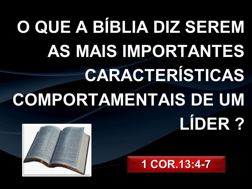 O QUE A BÍBLIA DIZ SEREM AS MAIS IMPORTANTES CARACTERÍSTICAS COMPORTAMENTAIS DE UM LÍDER ? 1 COR.13:4-7