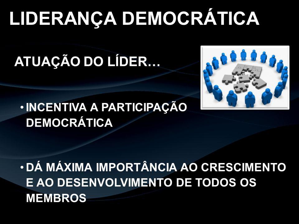 ATUAÇÃO DO LÍDER… INCENTIVA A PARTICIPAÇÃO DEMOCRÁTICA DÁ MÁXIMA IMPORTÂNCIA AO CRESCIMENTO E AO DESENVOLVIMENTO DE TODOS OS MEMBROS LIDERANÇA DEMOCRÁ