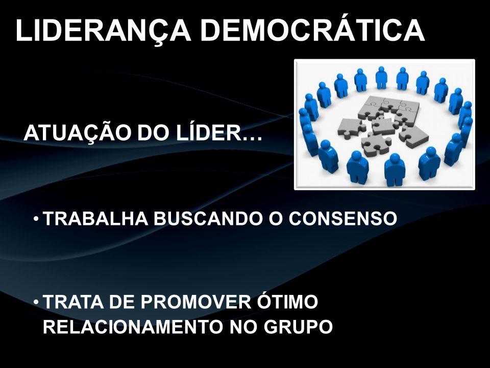 ATUAÇÃO DO LÍDER… TRABALHA BUSCANDO O CONSENSO TRATA DE PROMOVER ÓTIMO RELACIONAMENTO NO GRUPO LIDERANÇA DEMOCRÁTICA