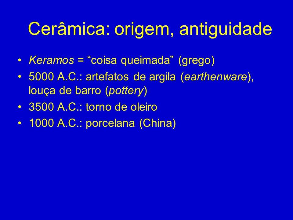 Cerâmica: origem, antiguidade Keramos = coisa queimada (grego) 5000 A.C.: artefatos de argila (earthenware), louça de barro (pottery) 3500 A.C.: torno