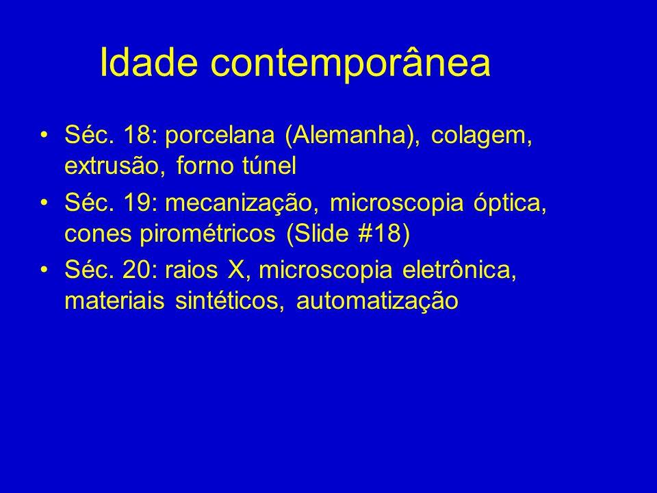 Idade contemporânea Séc. 18: porcelana (Alemanha), colagem, extrusão, forno túnel Séc. 19: mecanização, microscopia óptica, cones pirométricos (Slide