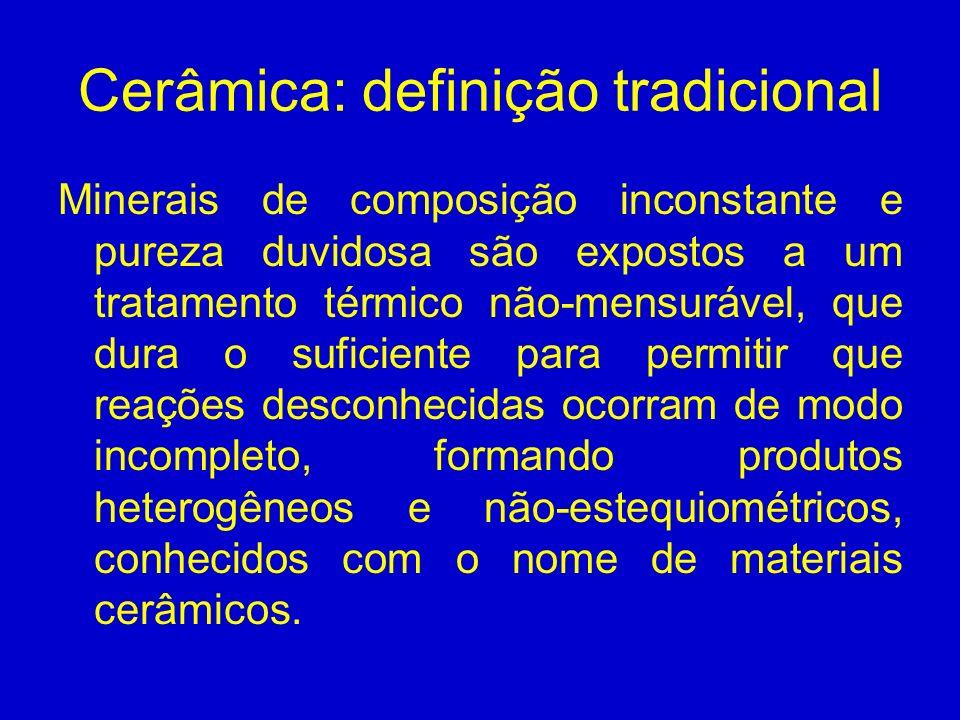 Cerâmica: definição tradicional Minerais de composição inconstante e pureza duvidosa são expostos a um tratamento térmico não-mensurável, que dura o s