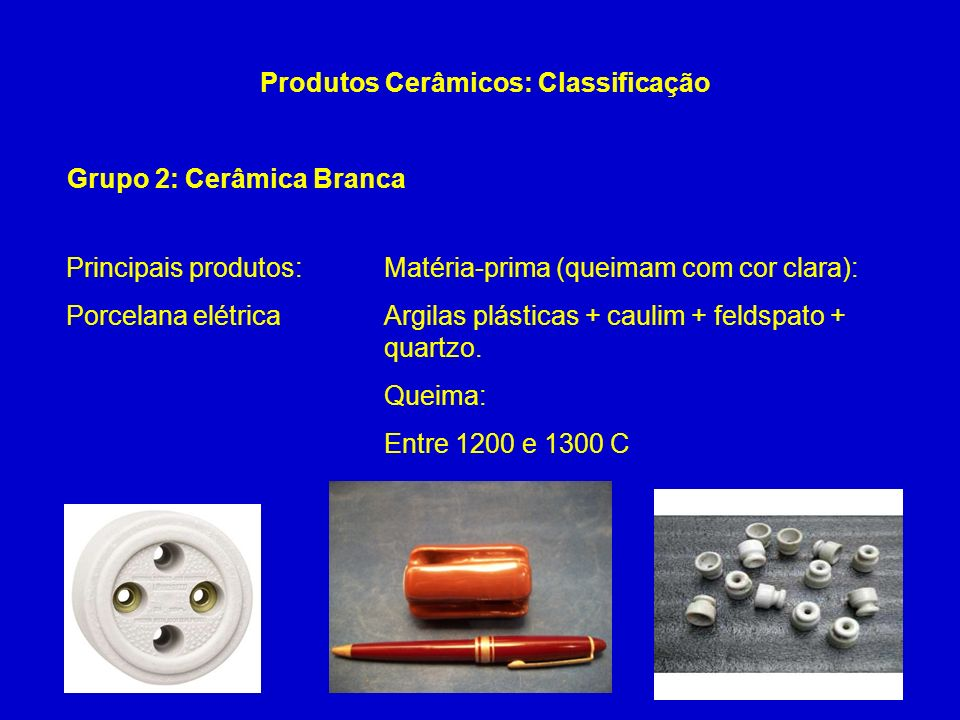 Grupo 2: Cerâmica Branca Produtos Cerâmicos: Classificação Continua… Principais produtos: Porcelana elétrica Matéria-prima (queimam com cor clara): Ar