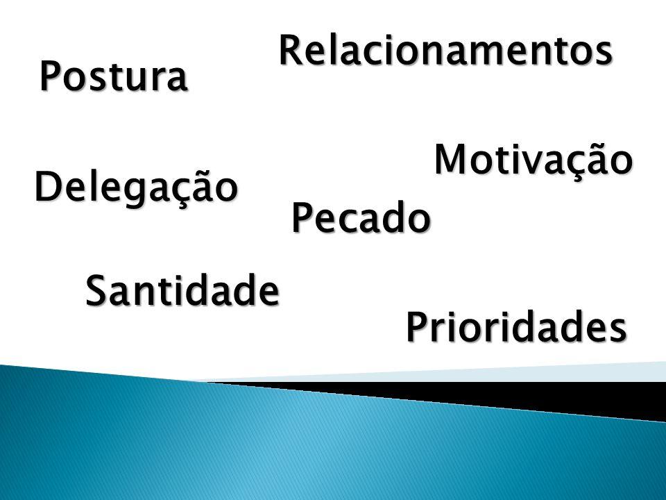 Postura Relacionamentos Delegação Pecado Santidade Prioridades Motivação