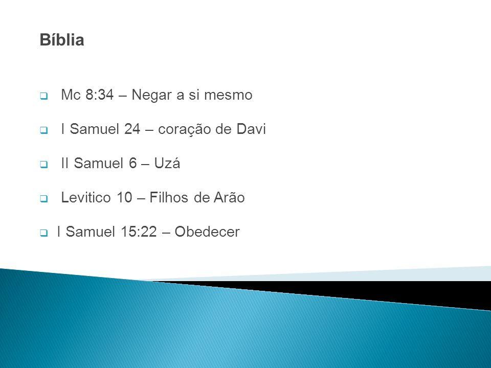 Bíblia Mc 8:34 – Negar a si mesmo I Samuel 24 – coração de Davi II Samuel 6 – Uzá Levitico 10 – Filhos de Arão I Samuel 15:22 – Obedecer