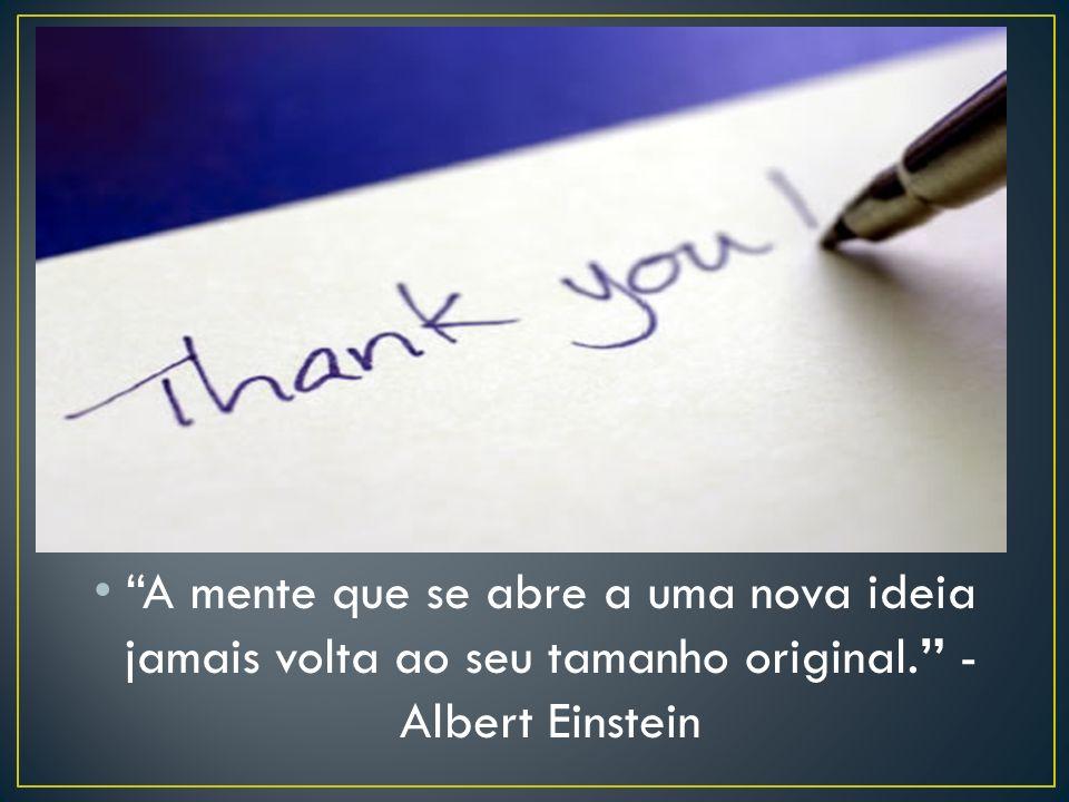 A mente que se abre a uma nova ideia jamais volta ao seu tamanho original. - Albert Einstein