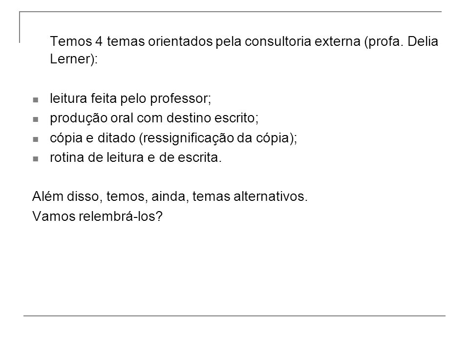 Temos 4 temas orientados pela consultoria externa (profa. Delia Lerner): leitura feita pelo professor; produção oral com destino escrito; cópia e dita