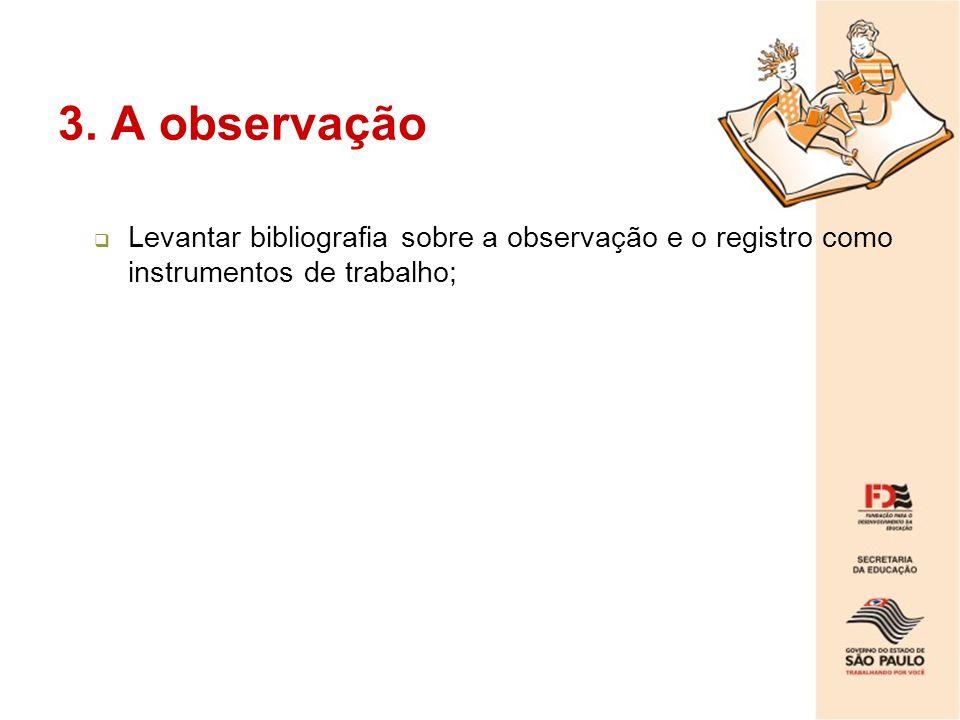 3. A observação Levantar bibliografia sobre a observação e o registro como instrumentos de trabalho;