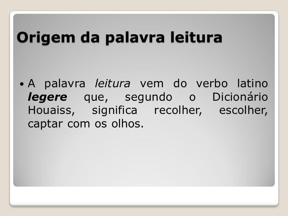 Origem da palavra leitura A palavra leitura vem do verbo latino legere que, segundo o Dicionário Houaiss, significa recolher, escolher, captar com os