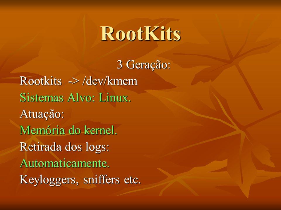 RootKits 3 Geração: Rootkits -> /dev/kmem Sistemas Alvo: Linux. Atuação: Memória do kernel. Retirada dos logs: Automaticamente. Keyloggers, sniffers e