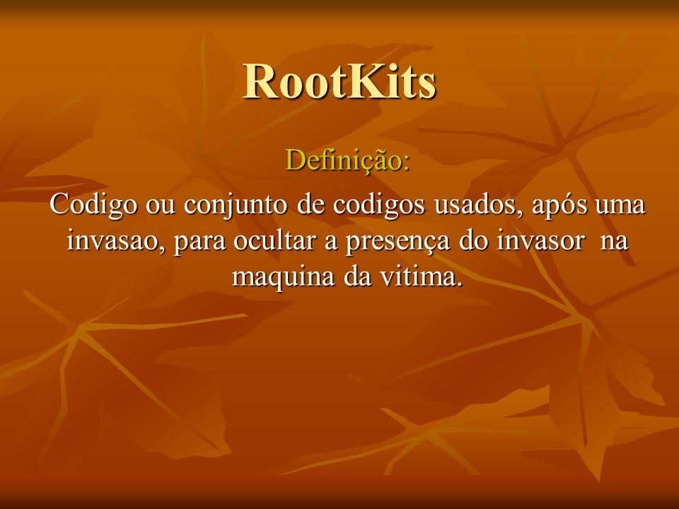 RootKits Definição: Codigo ou conjunto de codigos usados, após uma invasao, para ocultar a presença do invasor na maquina da vitima.
