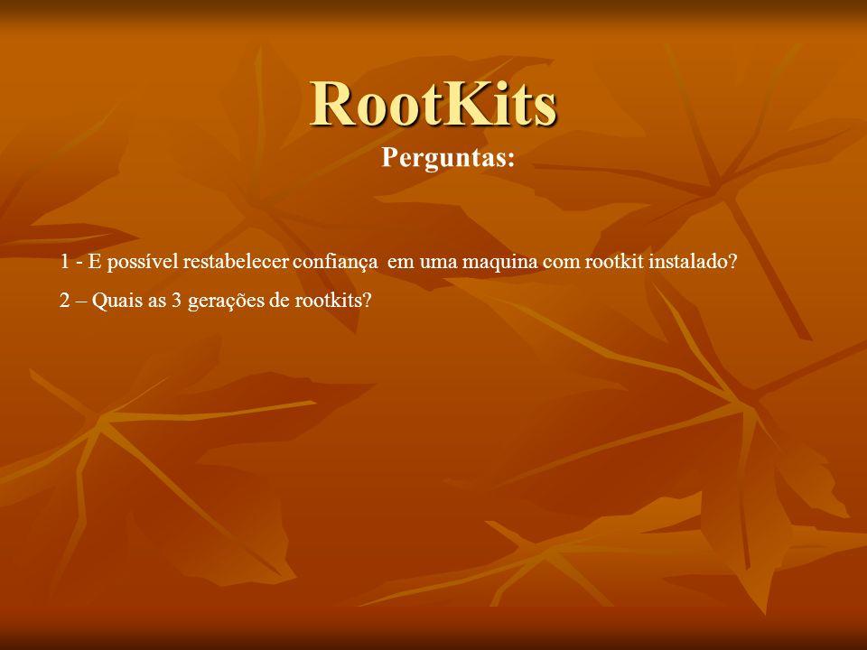 RootKits Perguntas: 1 - E possível restabelecer confiança em uma maquina com rootkit instalado? 2 – Quais as 3 gerações de rootkits?