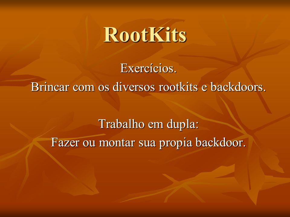 RootKits Exercícios. Brincar com os diversos rootkits e backdoors. Trabalho em dupla: Fazer ou montar sua propia backdoor.