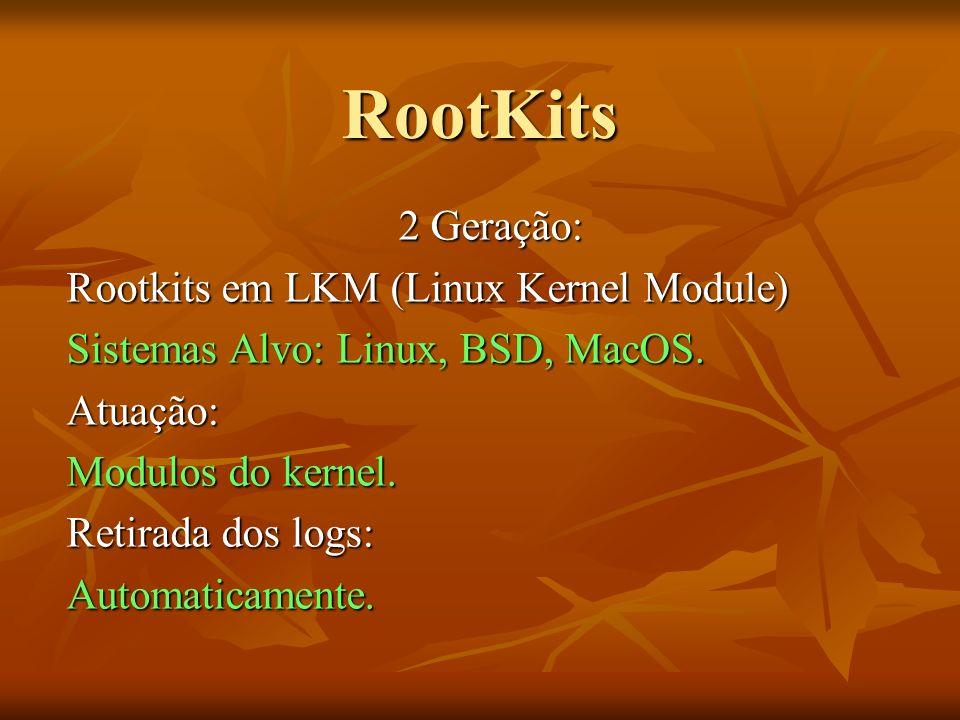 RootKits 2 Geração: Rootkits em LKM (Linux Kernel Module) Sistemas Alvo: Linux, BSD, MacOS. Atuação: Modulos do kernel. Retirada dos logs: Automaticam